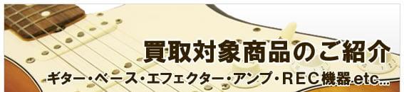 買取対象商品のご紹介 ギター・ベース・エフェクター・アンプ・REC機器 etc...
